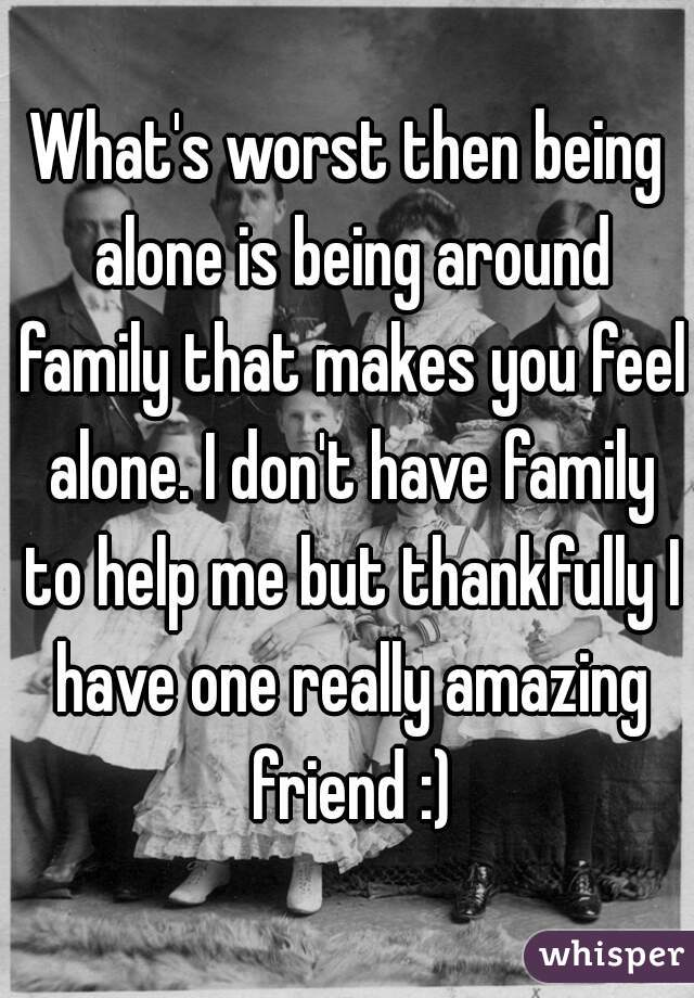 What's worst then being alone is being around family that makes you feel alone. I don't have family to help me but thankfully I have one really amazing friend :)