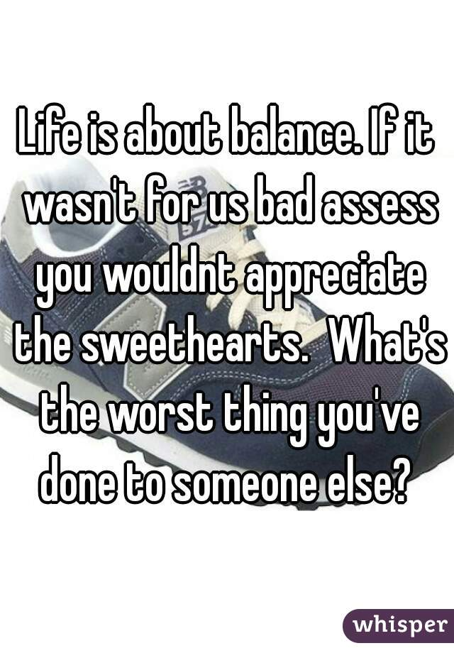 Life is about balance. If it wasn't for us bad assess you wouldnt appreciate the sweethearts.  What's the worst thing you've done to someone else?