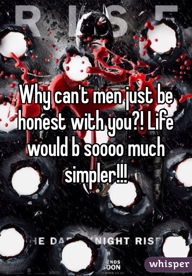 Why can't men just be honest with you?! Life would b soooo much simpler!!!
