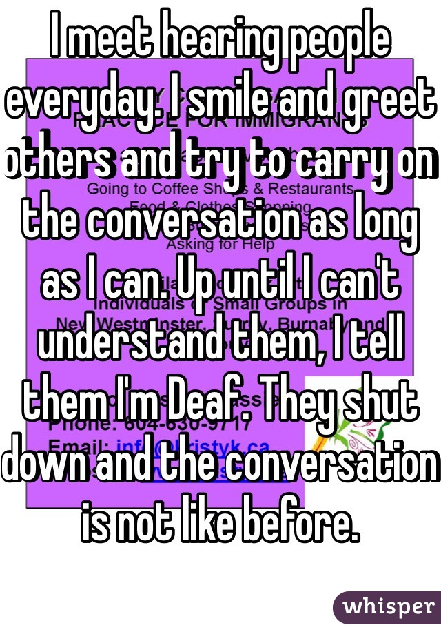 I meet hearing people everyday. I smile and greet others and try to carry on the conversation as long as I can. Up until I can't understand them, I tell them I'm Deaf. They shut down and the conversation is not like before.