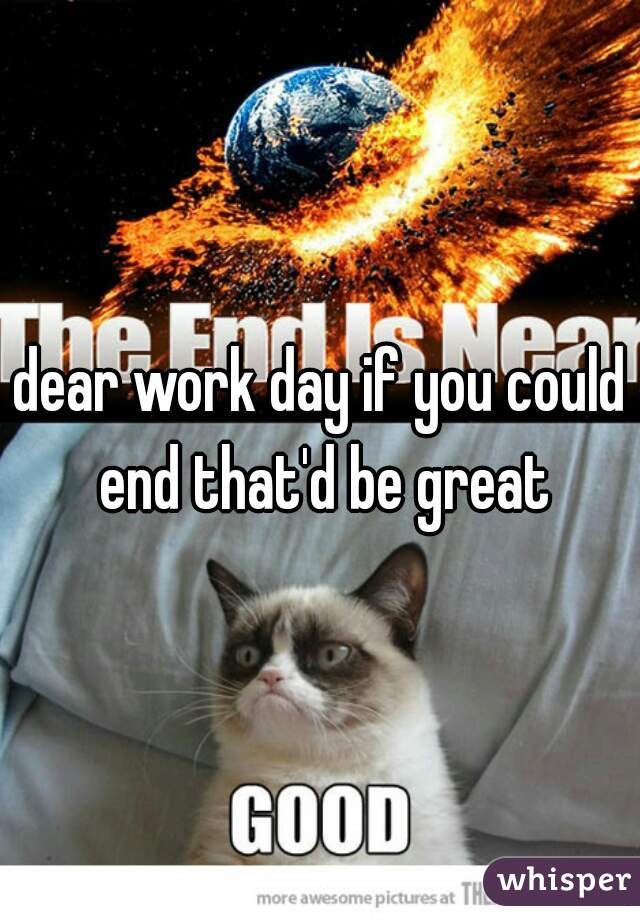 dear work day if you could end that'd be great