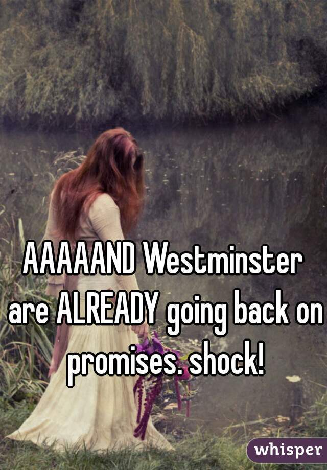 AAAAAND Westminster are ALREADY going back on promises. shock!