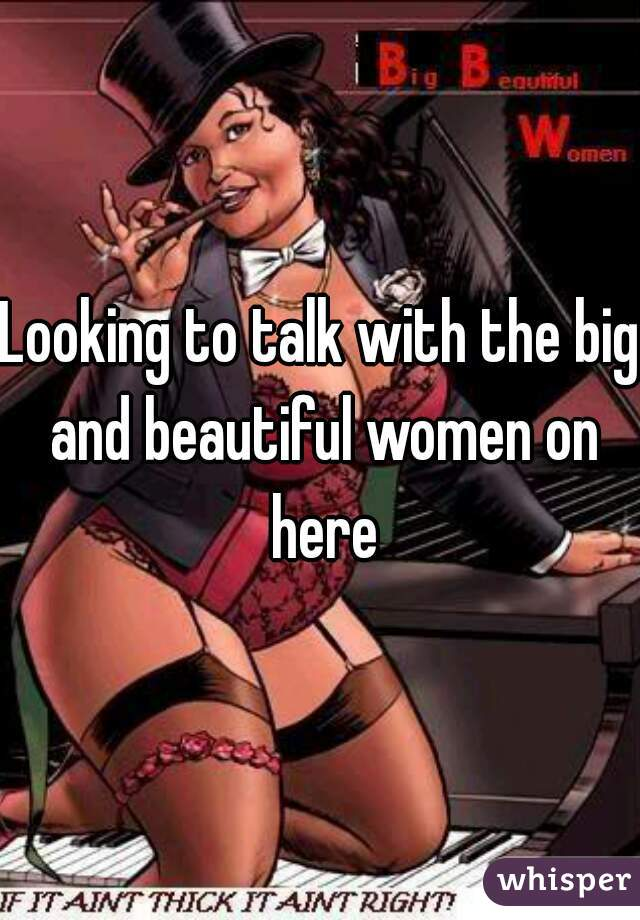 Looking to talk with the big and beautiful women on here