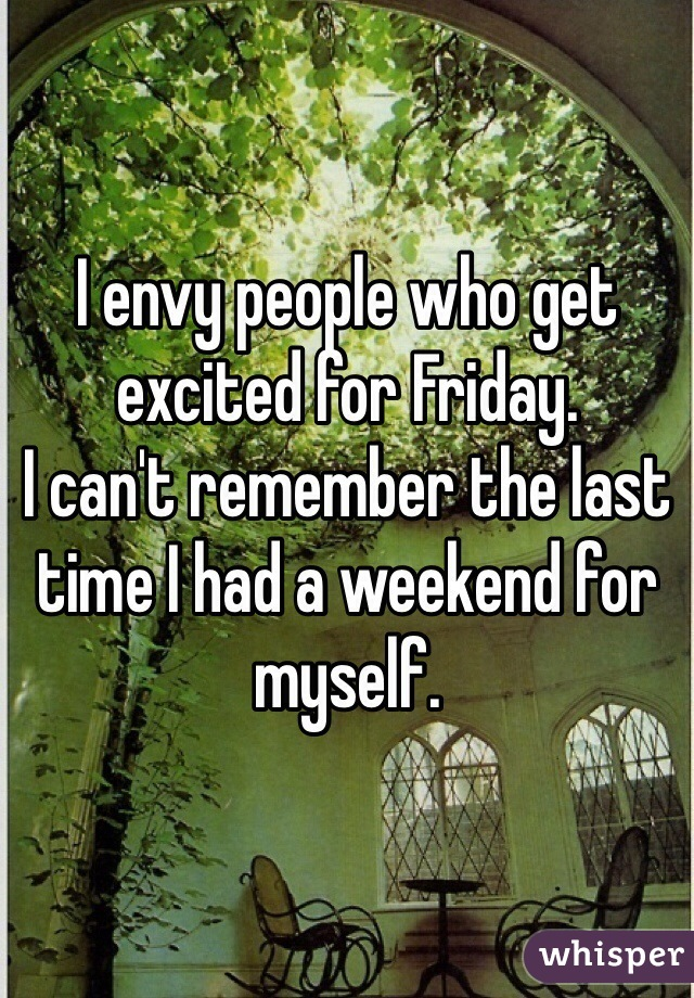 I envy people who get excited for Friday.  I can't remember the last time I had a weekend for myself.