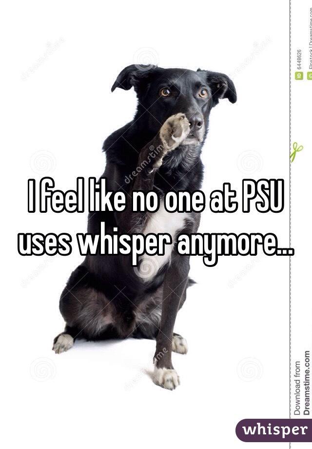 I feel like no one at PSU uses whisper anymore...