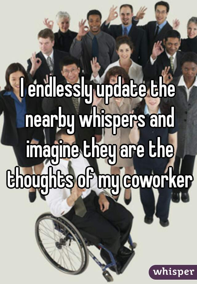 I endlessly update the nearby whispers and imagine they are the thoughts of my coworkers