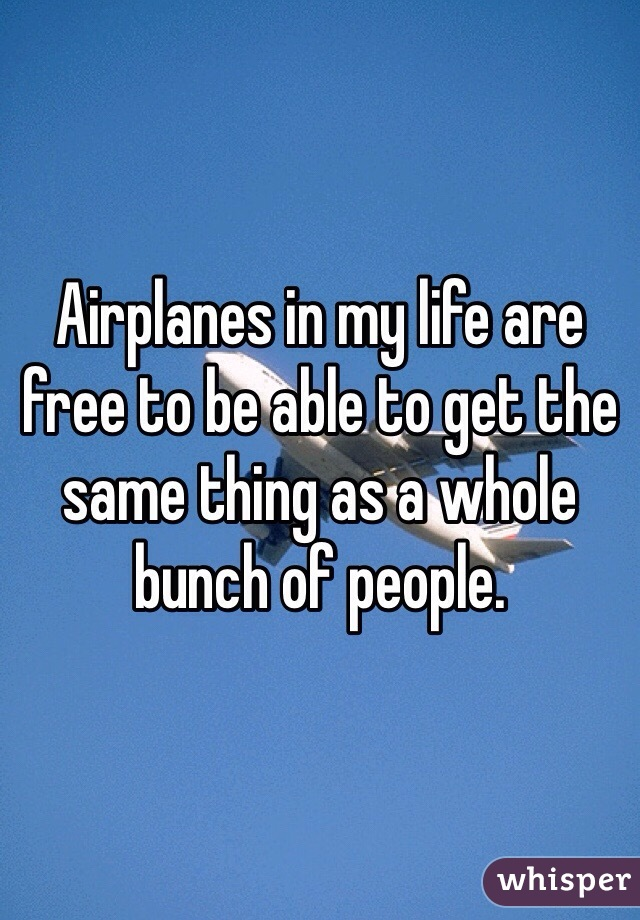 Airplanes in my life are free to be able to get the same thing as a whole bunch of people.
