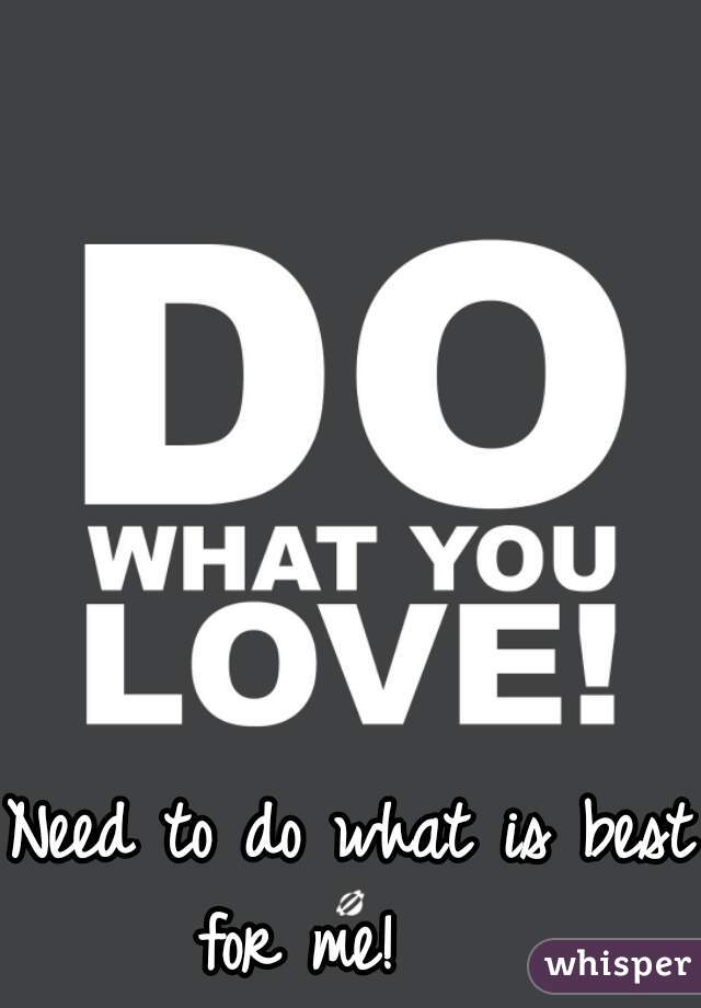 Need to do what is best for me!