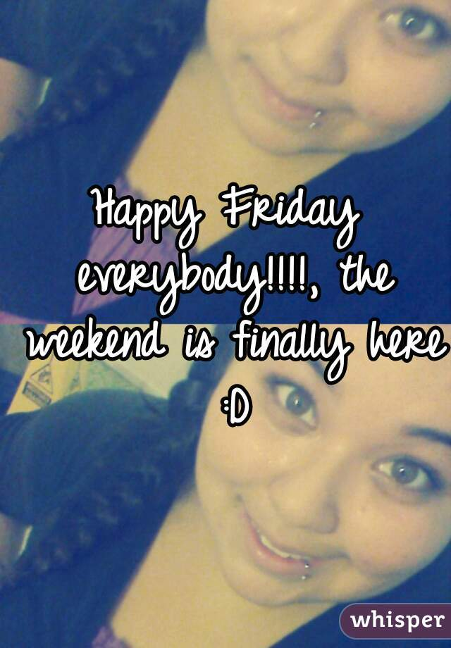 Happy Friday everybody!!!!, the weekend is finally here :D
