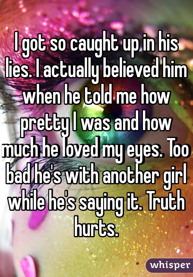 I got so caught up in his lies. I actually believed him when he told me how pretty I was and how much he loved my eyes. Too bad he's with another girl while he's saying it. Truth hurts.