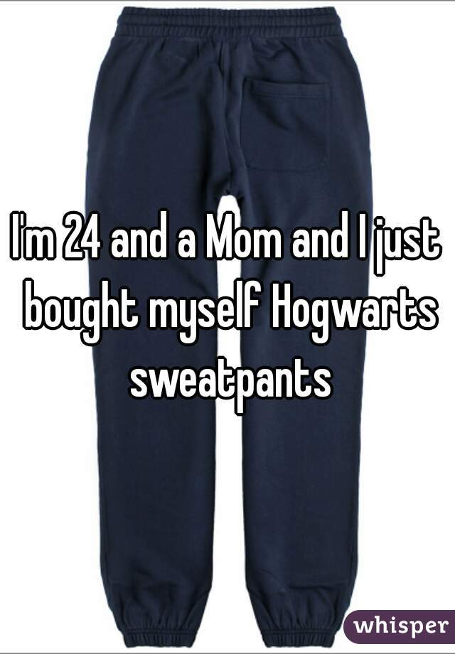 I'm 24 and a Mom and I just bought myself Hogwarts sweatpants