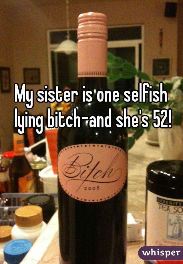 My sister is one selfish lying bitch-and she's 52!