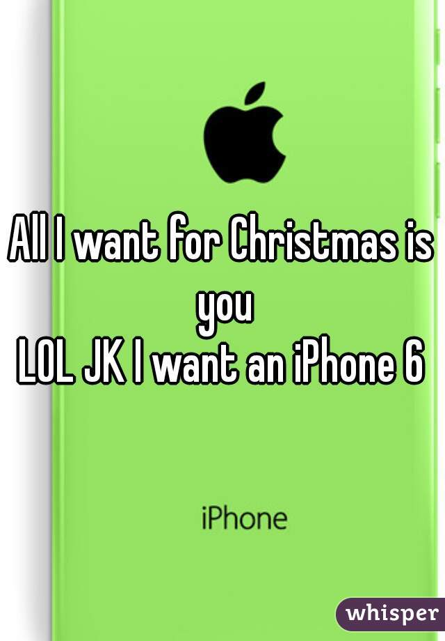 All I want for Christmas is you  LOL JK I want an iPhone 6