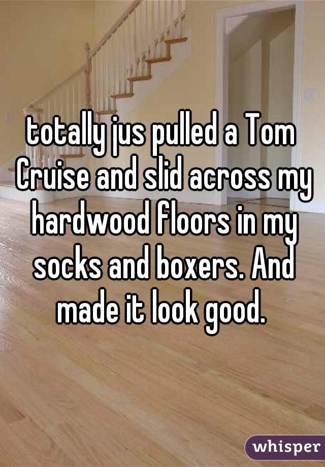 totally jus pulled a Tom Cruise and slid across my hardwood floors in my socks and boxers. And made it look good.