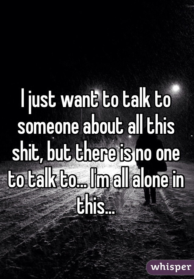 I just want to talk to someone about all this shit, but there is no one to talk to... I'm all alone in this...