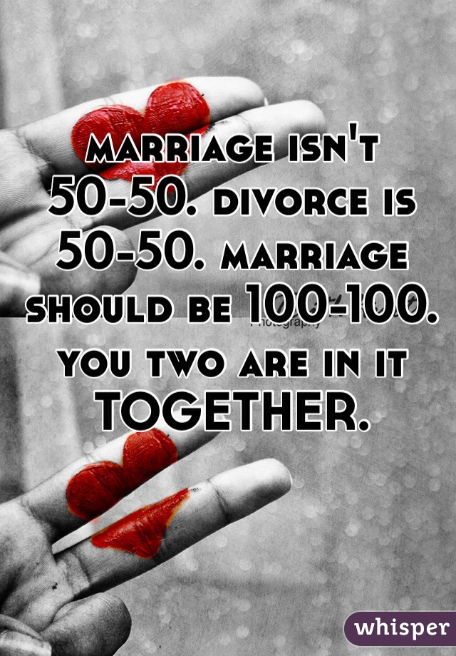 marriage isn't 50-50. divorce is 50-50. marriage should be 100-100. you two are in it TOGETHER.