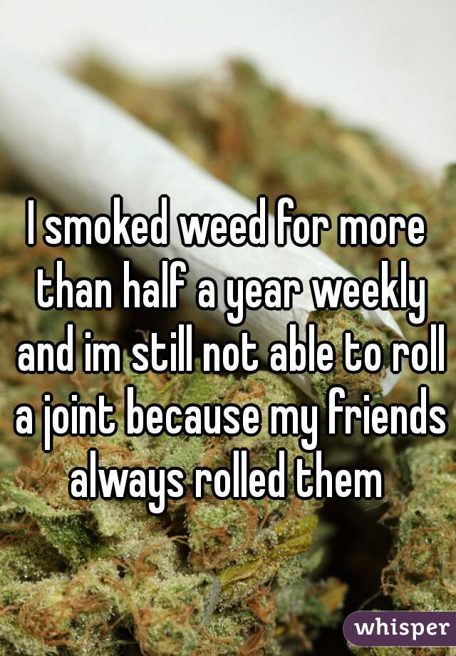 I smoked weed for more than half a year weekly and im still not able to roll a joint because my friends always rolled them