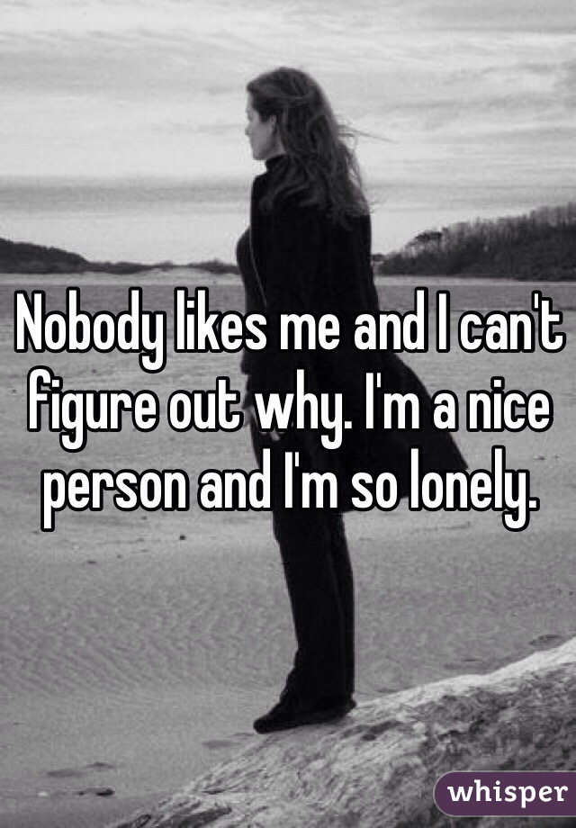 Nobody likes me and I can't figure out why. I'm a nice person and I'm so lonely.