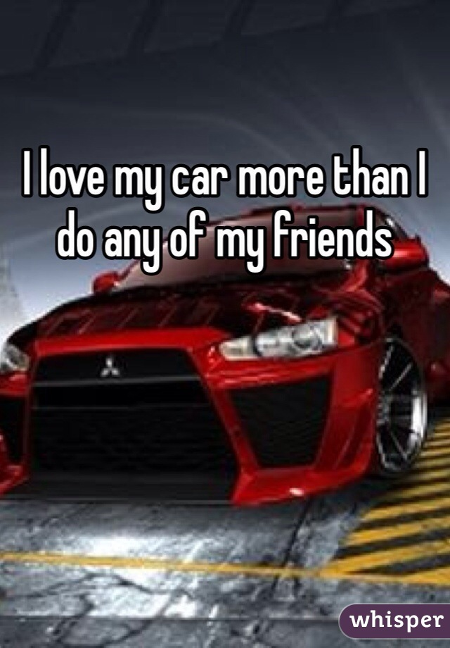 I love my car more than I do any of my friends
