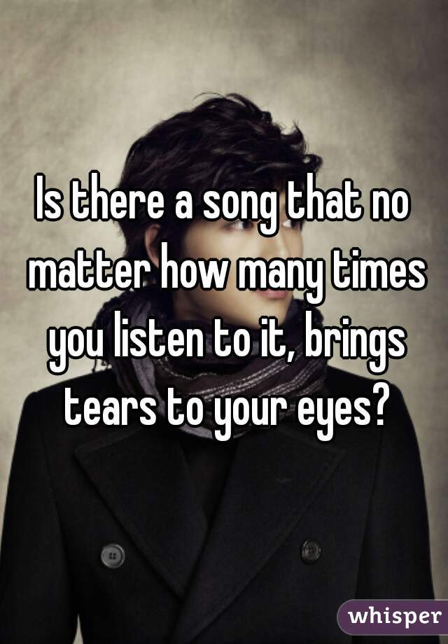 Is there a song that no matter how many times you listen to it, brings tears to your eyes?