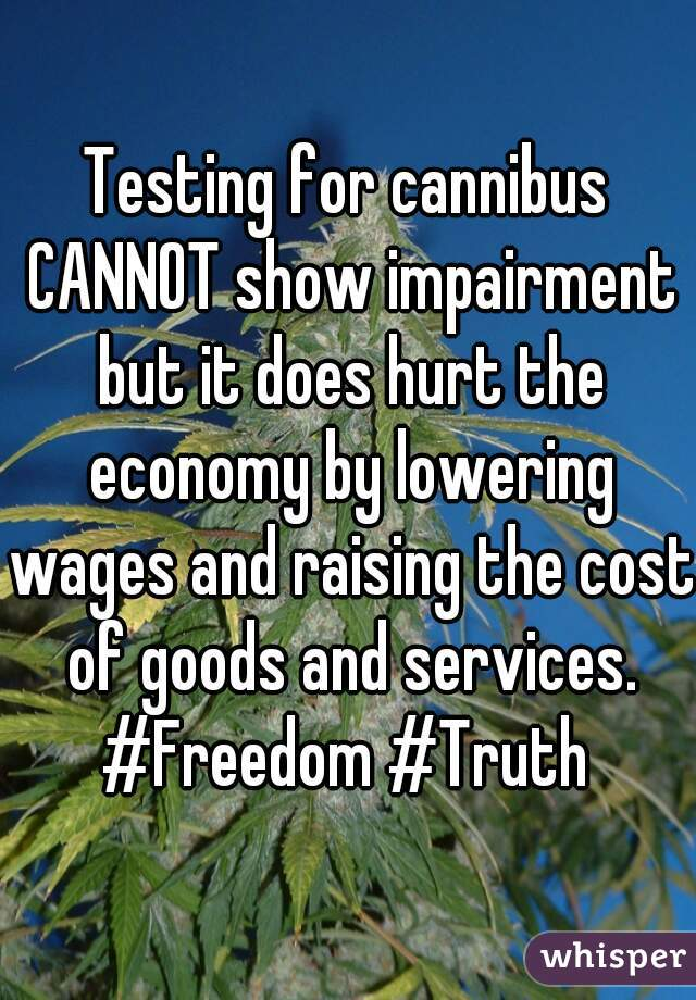 Testing for cannibus CANNOT show impairment but it does hurt the economy by lowering wages and raising the cost of goods and services. #Freedom #Truth