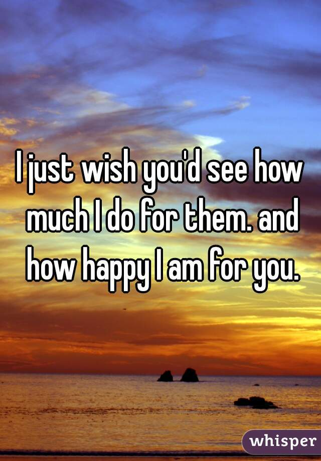 I just wish you'd see how much I do for them. and how happy I am for you.