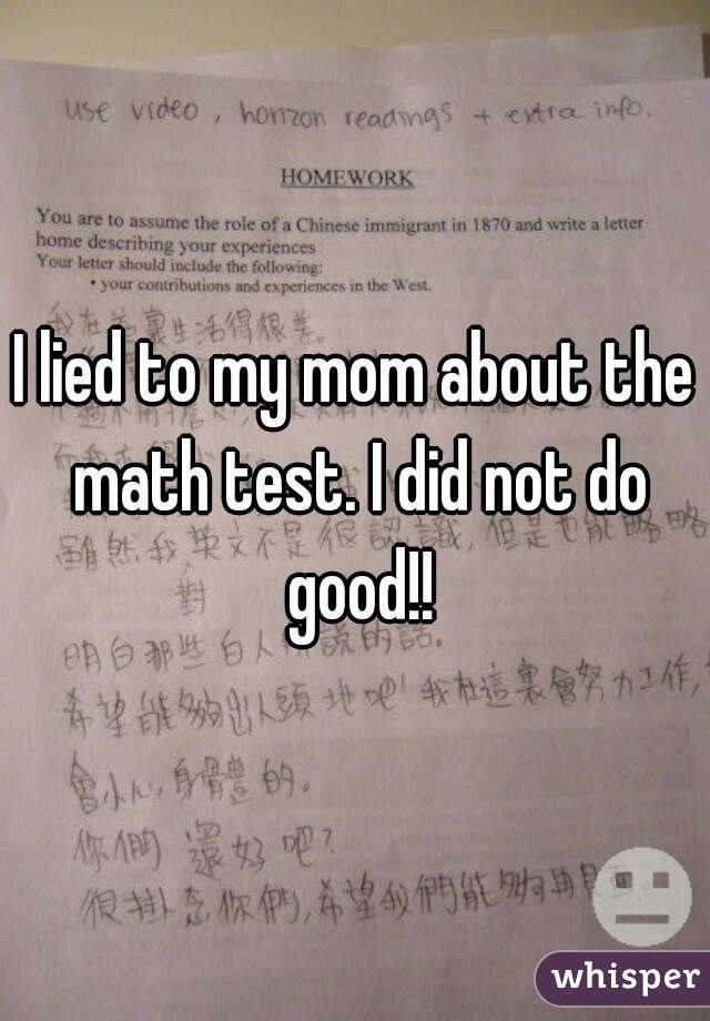 I lied to my mom about the math test. I did not do good!!