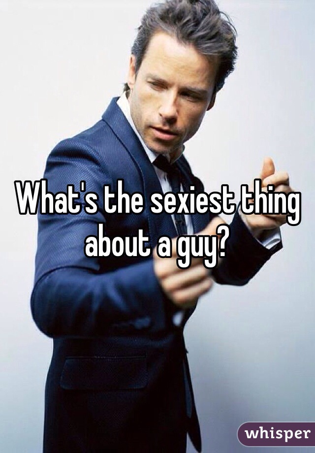What's the sexiest thing about a guy?
