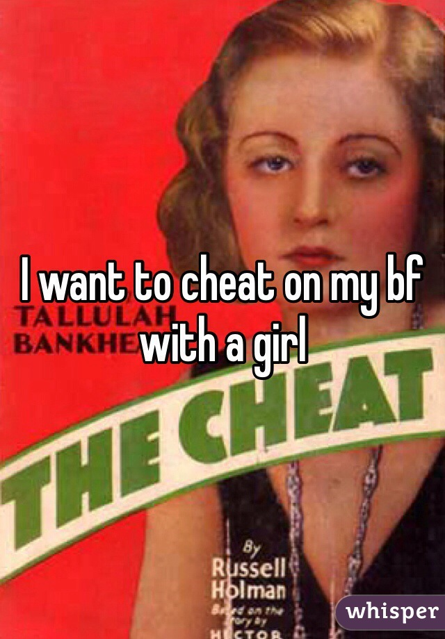 I want to cheat on my bf with a girl