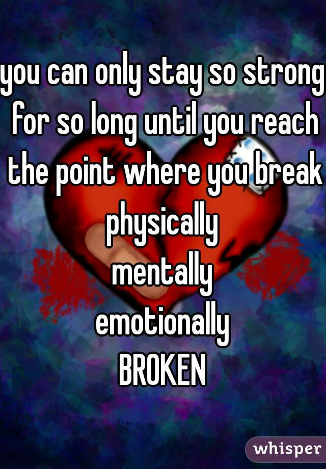 you can only stay so strong for so long until you reach the point where you break physically mentally emotionally BROKEN