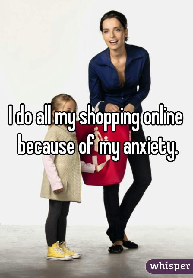 I do all my shopping online because of my anxiety.