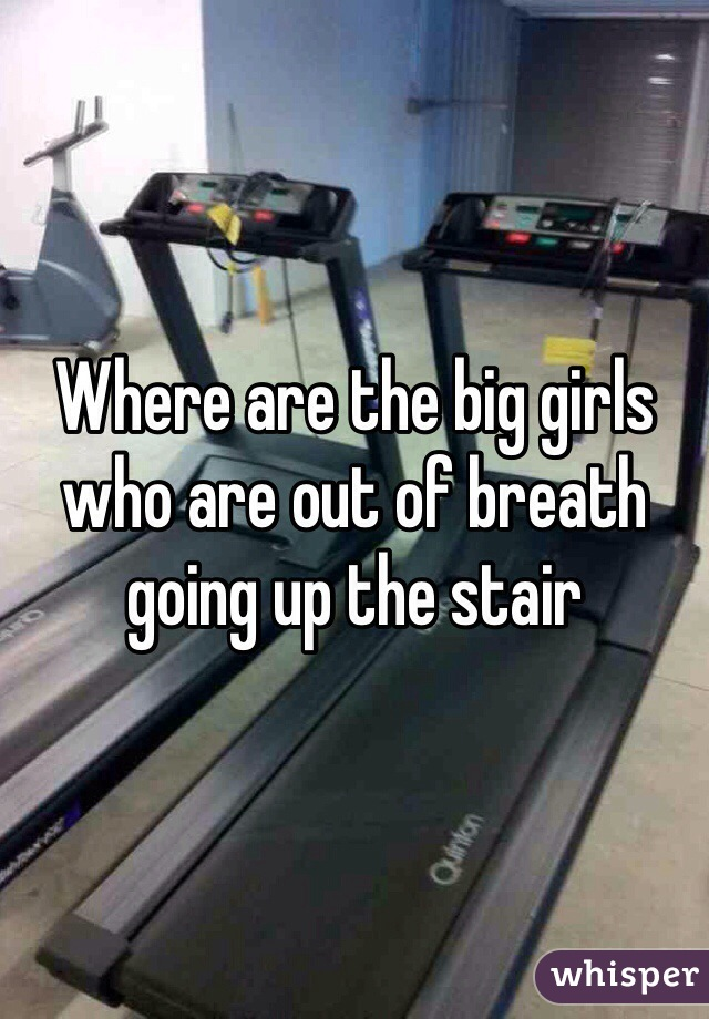 Where are the big girls who are out of breath going up the stair