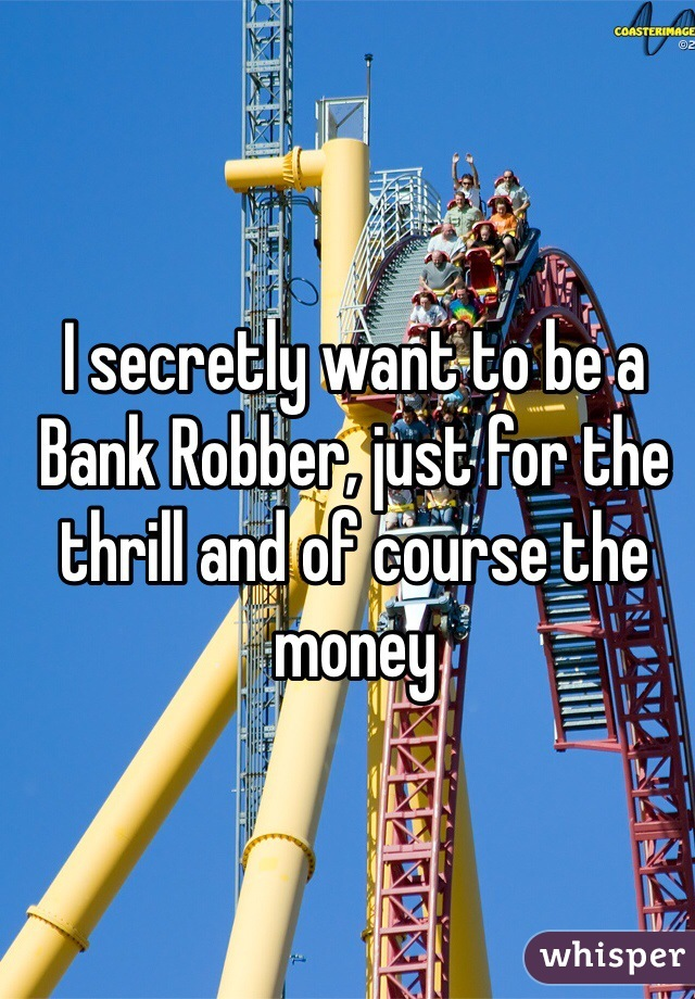 I secretly want to be a Bank Robber, just for the thrill and of course the money