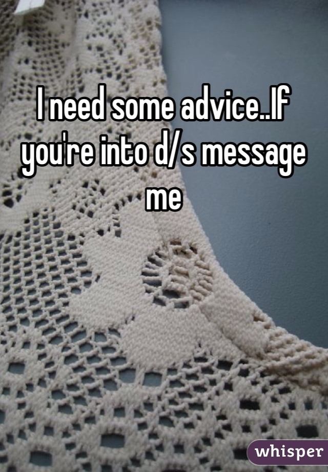 I need some advice..If you're into d/s message me