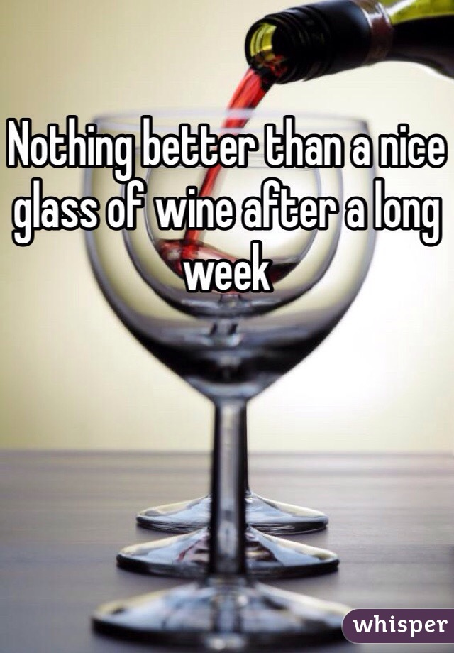 Nothing better than a nice glass of wine after a long week