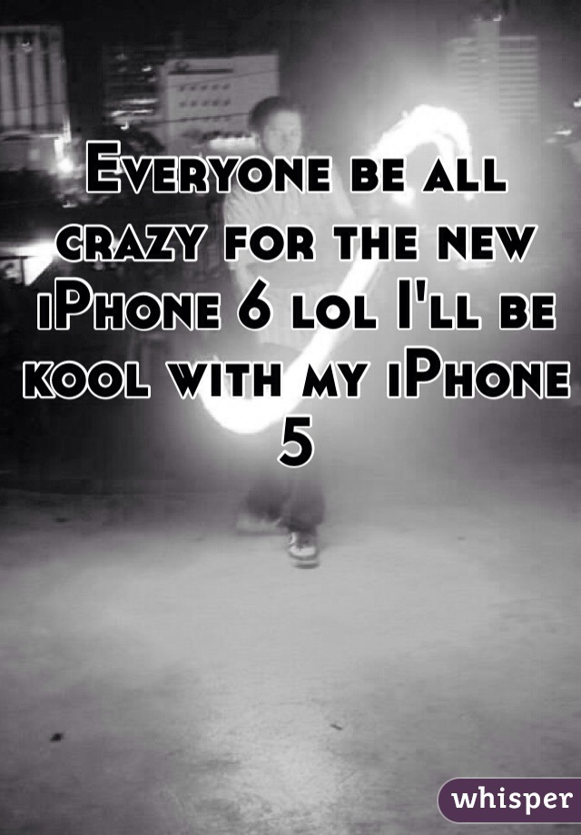 Everyone be all crazy for the new iPhone 6 lol I'll be kool with my iPhone 5