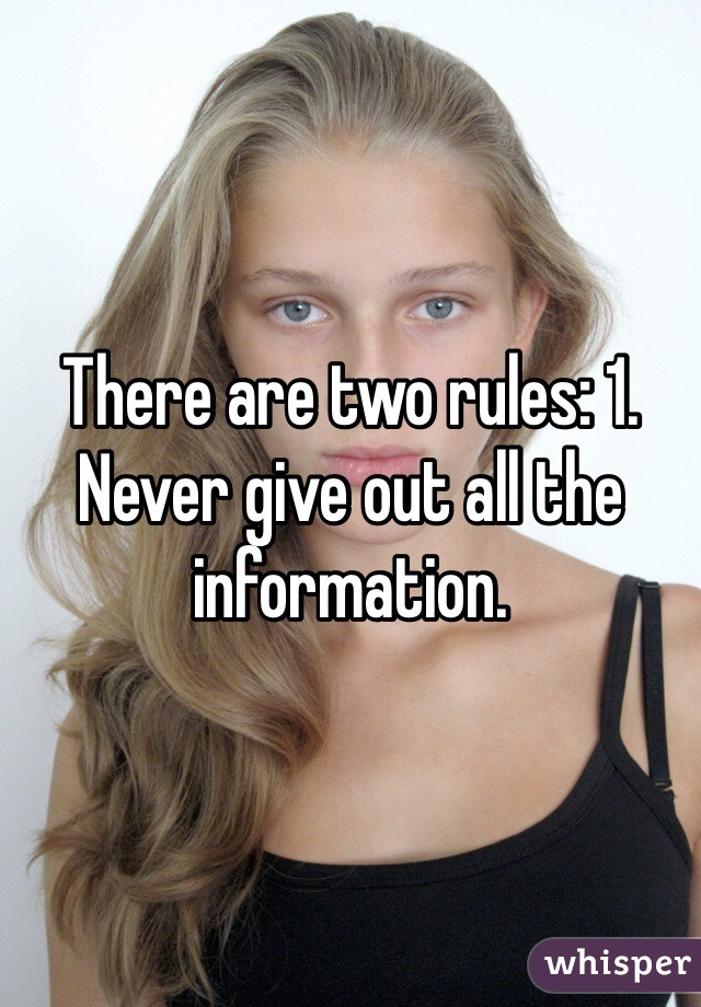 There are two rules: 1. Never give out all the information.