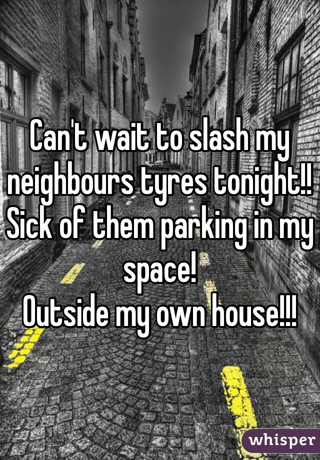 Can't wait to slash my neighbours tyres tonight!! Sick of them parking in my space!  Outside my own house!!!