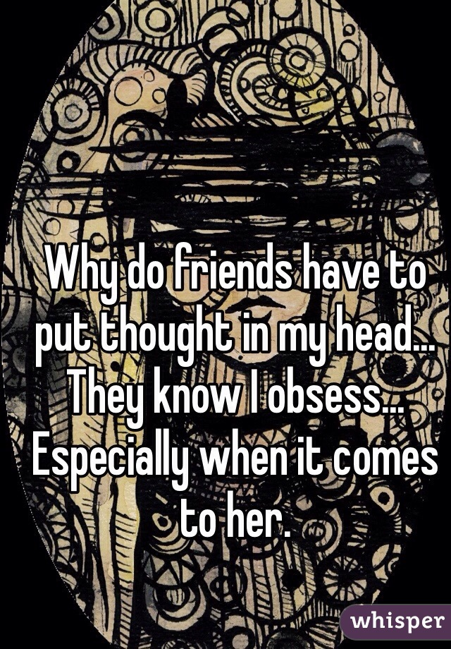 Why do friends have to put thought in my head... They know I obsess... Especially when it comes to her.