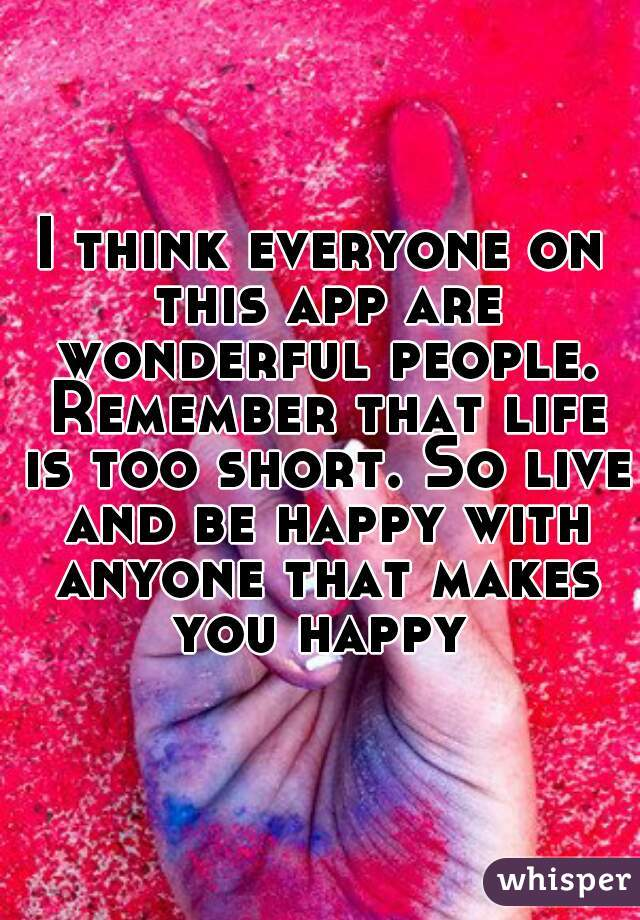 I think everyone on this app are wonderful people. Remember that life is too short. So live and be happy with anyone that makes you happy