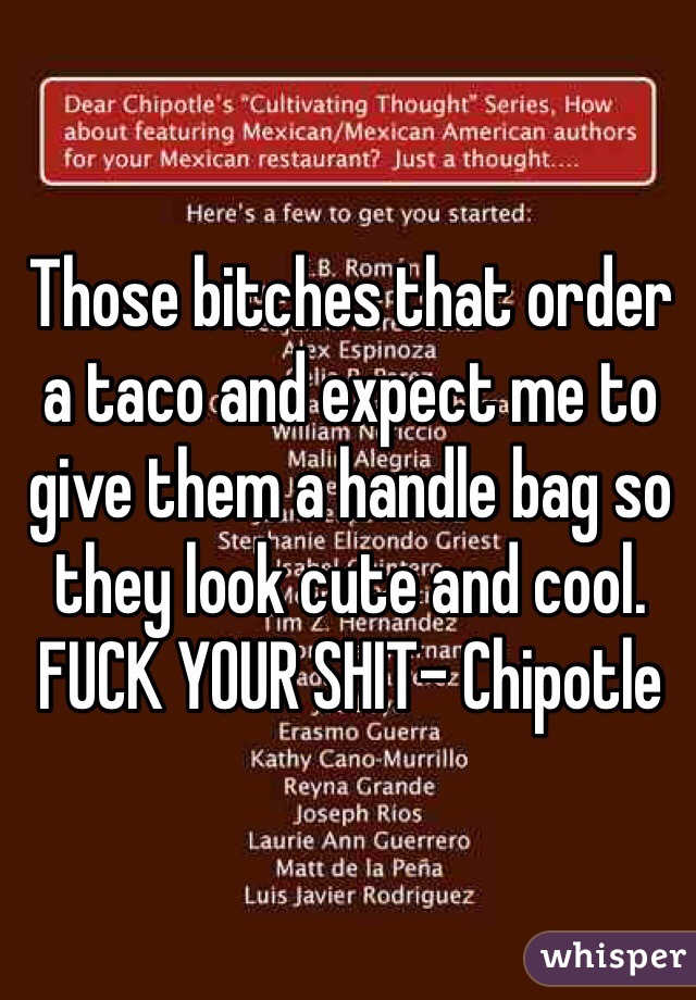 Those bitches that order a taco and expect me to give them a handle bag so they look cute and cool. FUCK YOUR SHIT- Chipotle