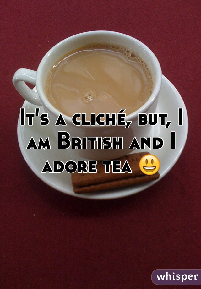 It's a cliché, but, I am British and I adore tea 😃
