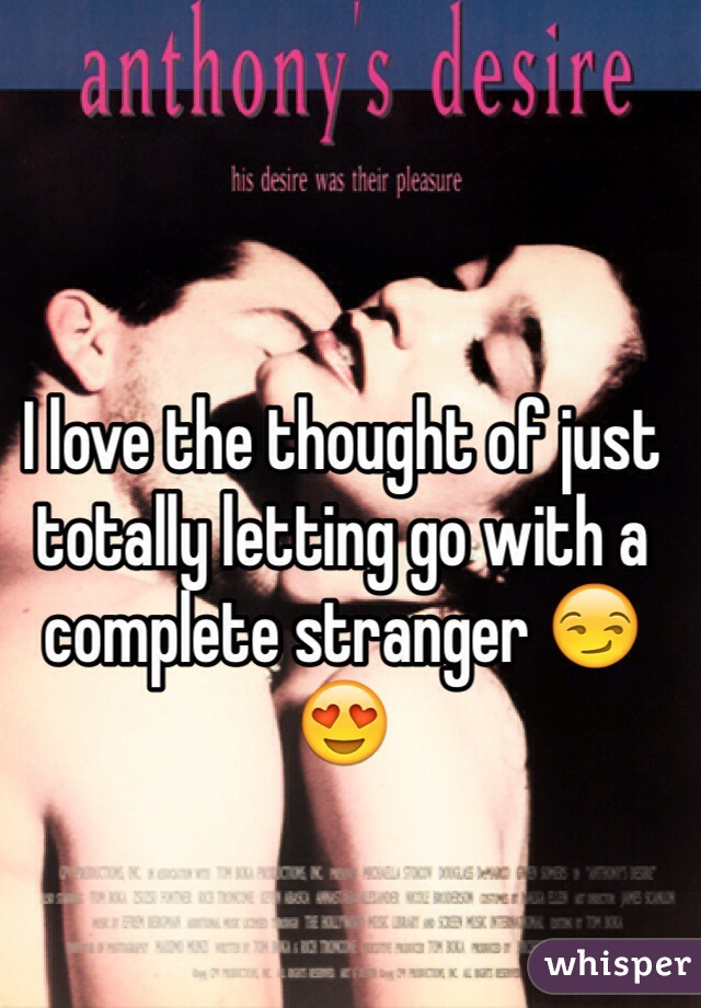 I love the thought of just totally letting go with a complete stranger 😏😍