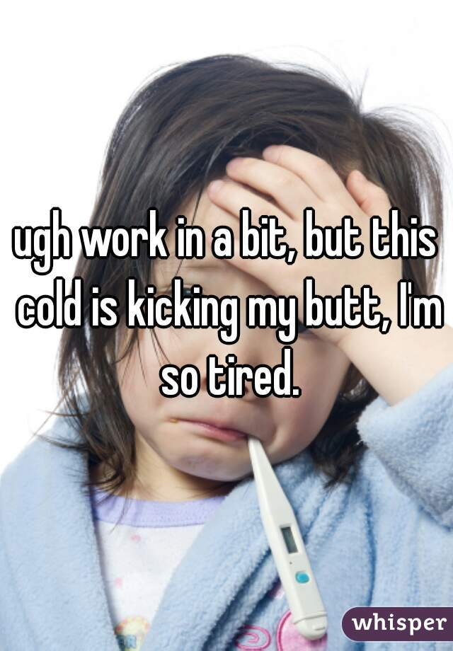ugh work in a bit, but this cold is kicking my butt, I'm so tired.