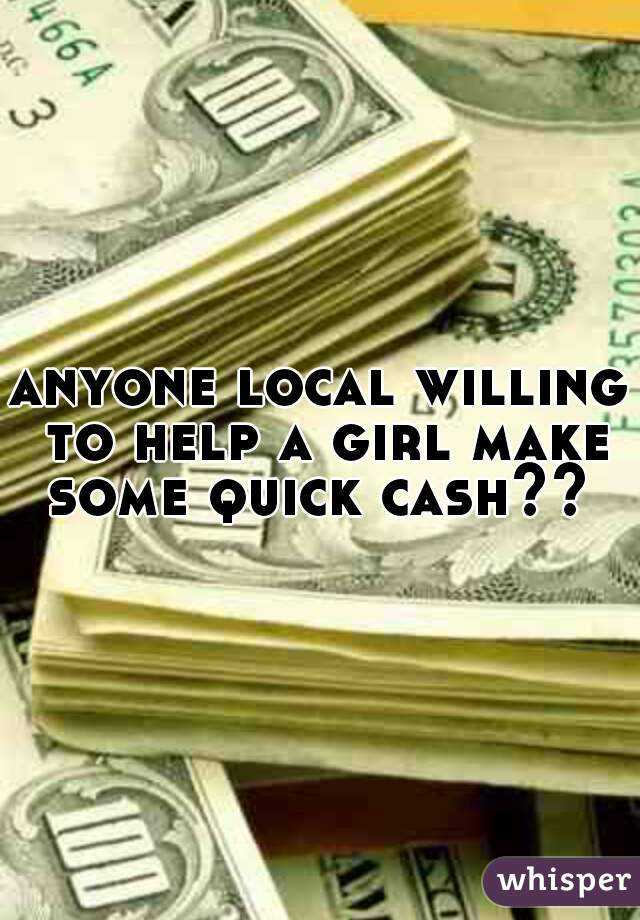 anyone local willing to help a girl make some quick cash??