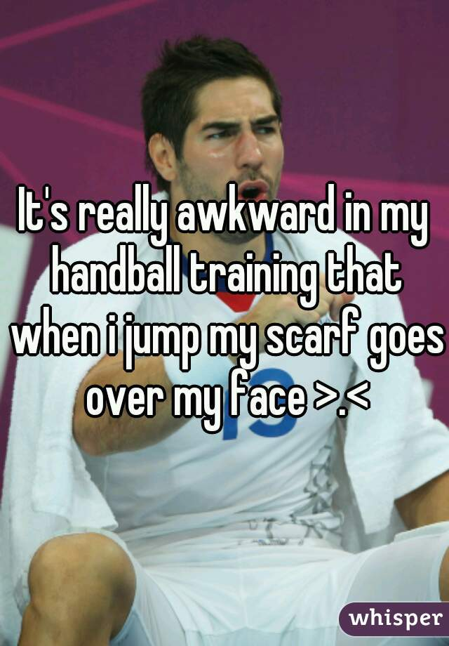 It's really awkward in my handball training that when i jump my scarf goes over my face >.<