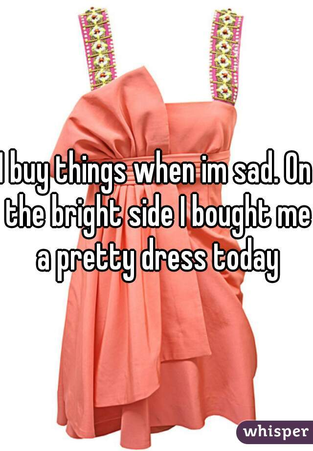 I buy things when im sad. On the bright side I bought me a pretty dress today
