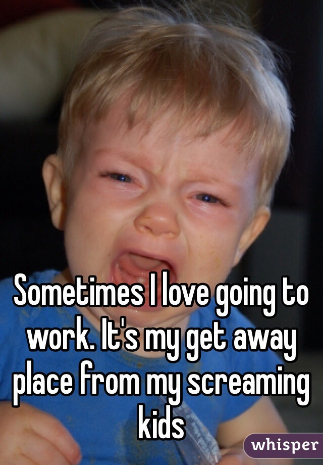 Sometimes I love going to work. It's my get away place from my screaming kids