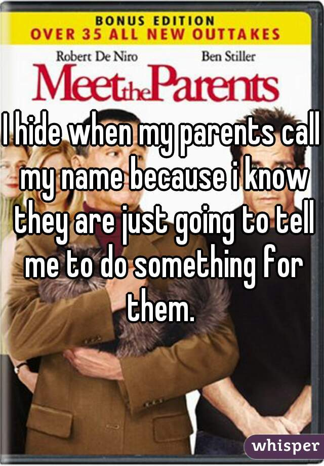 I hide when my parents call my name because i know they are just going to tell me to do something for them.