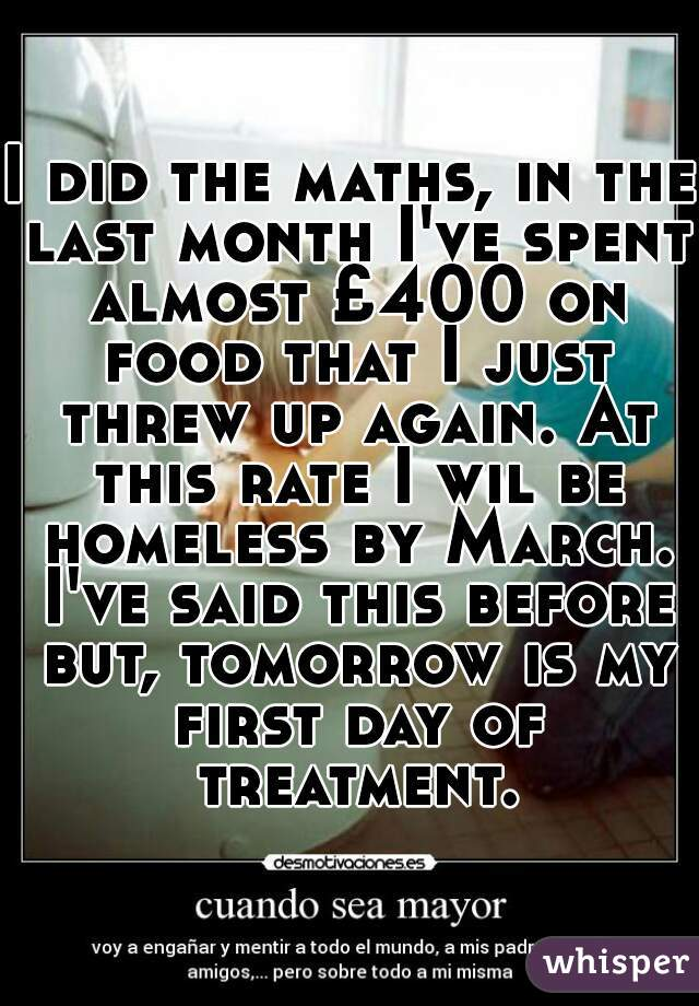 I did the maths, in the last month I've spent almost £400 on food that I just threw up again. At this rate I wil be homeless by March. I've said this before but, tomorrow is my first day of treatment.